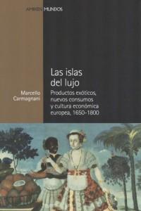 Las islas del lujo. Productos exóticos, nuevos consumos y cultura económica europea entre 1650-1800 (Marcello Carmagnani)