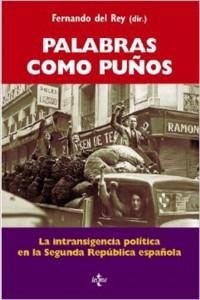 Palabras como puños. La intransigencia política en la Segunda República española (Fernando del Rey)