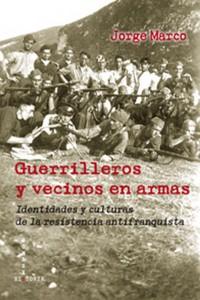 Guerrilleros y vecinos en armas. Identidades y culturas de la resistencia antifranquista (Jorge Marco)