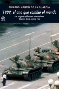 1989, el año que cambió el mundo. Los orígenes del orden internacional después de la Guerra Fría (Ricardo Martín de la Guardia)