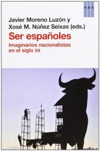 Ser españoles. Imaginarios nacionalistas en el siglo XX (Xosé Manoel Núñez Seixas y Javier Moreno Luzón)
