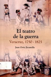 El teatro de la guerra. Veracruz, 1750-1825 (Juan Ortiz Escamilla)