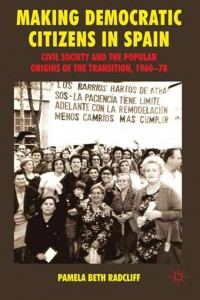 Making Democratic Citizens in Spain. Civil Society and the Popular Origins of the Transition (1960-78) (Pamela Radcliff)