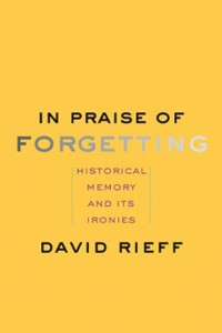 In Praise of forgetting. Historical Memory and its Ironies