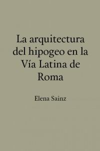 La arquitectura del hipogeo en la Vía Latina de Roma (Elena Sainz)