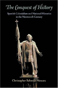 The Conquest of History. Spanish colonialism and national Histories in the Nineteenth Century (Christopher Schmidt-Nowara)