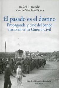 El pasado es el destino. Propaganda y cine del bando nacional en la Guerra Civil (Rafael R. Tranche y Vicente Sánchez-Biosca)