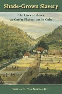 Shade Grown Slavery. The Lives of Slaves on Coffee Plantations in Cuba