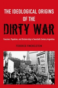 The Ideological Origins of the Dirty War. Fascism, Populism, and Dictatorship in Twentieth century Argentina