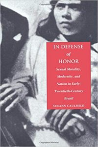 In Defense of Honor. Sexual Morality, Modernity, and Nation in Early Twentieth-Century Brazil